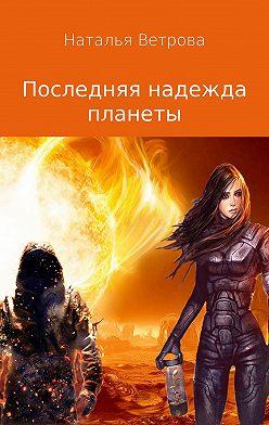 Наталья Ветрова - Последняя надежда планеты