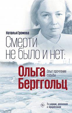 Наталья Громова - Ольга Берггольц. Смерти не было и нет. Опыт прочтения судьбы
