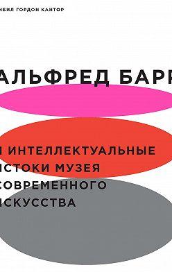 Сибил Гордон Кантор - Альфред Барр и интеллектуальные истоки Музея современного искусства