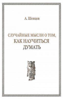 Александр Шевцов - Случайные мысли о том, как научиться думать