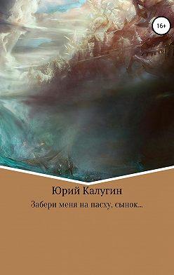 Юрий Калугин - Забери меня на Пасху, сынок…