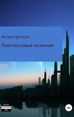 Антон Кротков - Пластмассовый космонавт