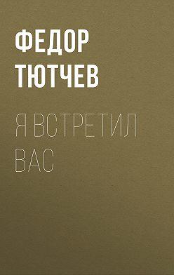 Федор Тютчев - Я встретил вас