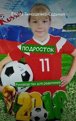 Елена Тимошенко-Седьмая - Подросток. Руководство для родителей