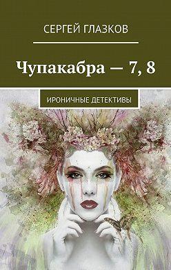 Сергей Глазков - Чупакабра– 7,8. Ироничные детективы