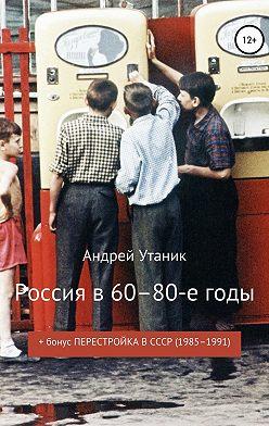 Андрей Утаник - Россия в 60–80-е годы
