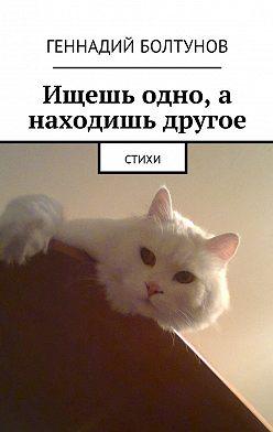 Геннадий Болтунов - Ищешь одно, а находишь другое. Стихи