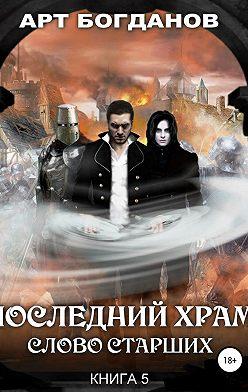 Арт Богданов - Последний храм. Слово Старших