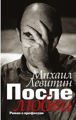 Михаил Левитин - После любви. Роман о профессии