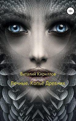 Виталий Кириллов - Вечные. Копьё Древних