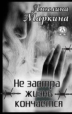 Ангелина Маркина - Не завтра жизнь кончается