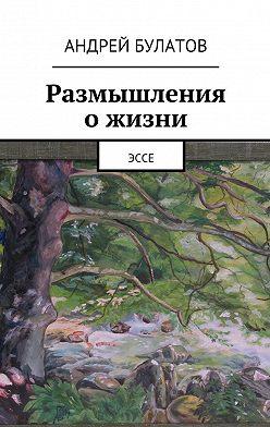 Андрей Булатов - Размышления ожизни. Эссе