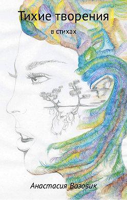 Анастасия Возовик - Тихие творения в стихах