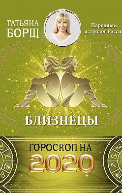 Татьяна Борщ - Близнецы. Гороскоп на 2020 год
