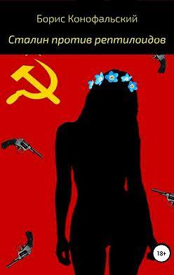 Борис Конофальский - Сталин против рептилоидов