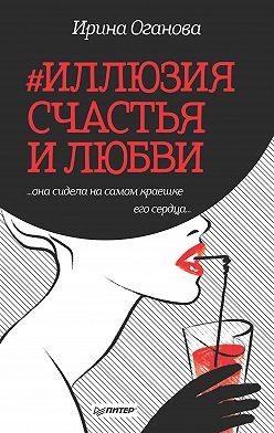 Ирина Оганова - #Иллюзия счастья и любви (сборник)