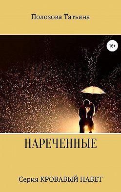 Татьяна Полозова - Нареченные. Серия Кровавый Навет