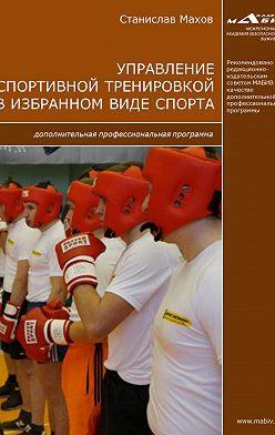 Станислав Махов - Управление спортивной тренировкой в избранном виде спорта. Дополнительная профессиональная программа