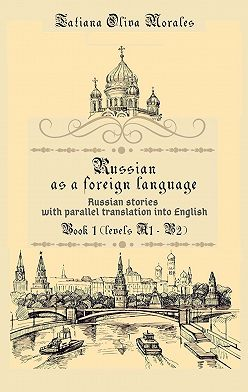 Tatiana Oliva Morales - Russian as a foreign language. Russian stories with parallel translation into English. Book 1 (levels A1—B2)