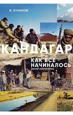 Владимир Лукинов - Кандагар. Как все начиналось (взгляд лейтенанта)