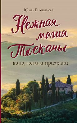 Юлия Евдокимова - Нежная магия Тосканы. Вино, коты и призраки