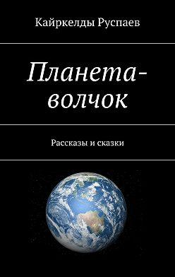 Кайркелды Руспаев - Планета-волчок. Рассказы и сказки