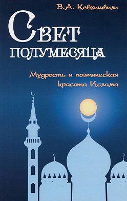 Владимир Кевхишвили - Свет полумесяца. Мудрость и поэтическая красота Ислама