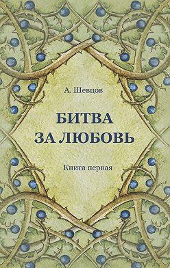 Александр Шевцов - Битва за Любовь. Книга первая