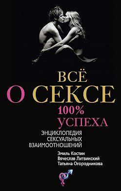 Эмиль Костин - Всё о сексе. 100% успеха: энциклопедия сексуальных взаимоотношений