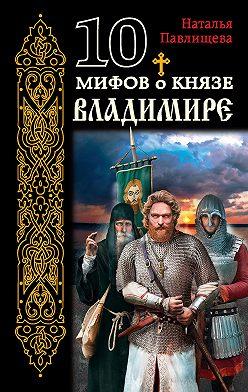 Наталья Павлищева - 10 мифов о князе Владимире