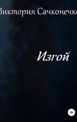 Виктория Сачконечко - Изгой