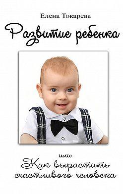 Елена Токарева - Развитие ребенка. Или как вырастить счастливого человека