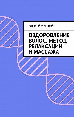 Алексей Мирный - Оздоровление волос. Метод релаксации и массажа