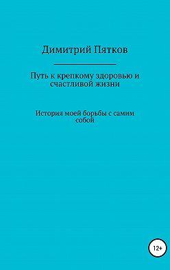 Димитрий Пятков - Путь к крепкому здоровью и счастливой жизни