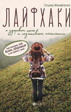 Татьяна Михайленко - Лайфхаки о здоровом теле и позитивном мышлении: как познать ЗОЖ, быть здоровым и не сойти с ума!