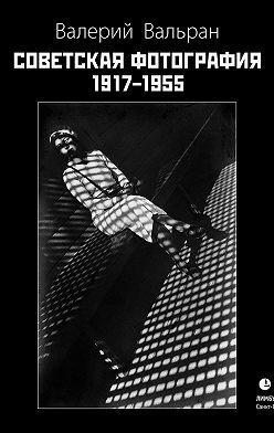 Валерий Вальран - Советская фотография. 1917–1955