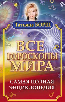 Татьяна Борщ - Все гороскопы мира. Самая полная энциклопедия