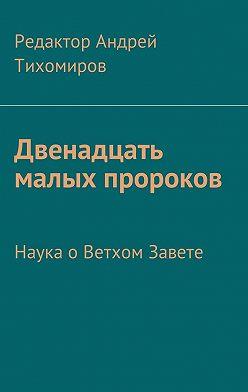 Андрей Тихомиров - Двенадцать малых пророков. Наука оВетхом Завете
