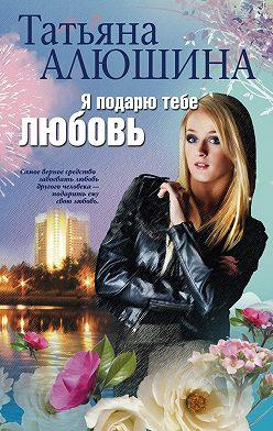 Татьяна Алюшина - Я подарю тебе любовь