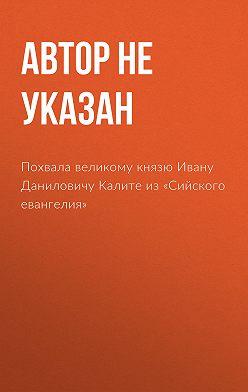 Автор не указан - Похвала великому князю Ивану Даниловичу Калите из «Сийского евангелия»