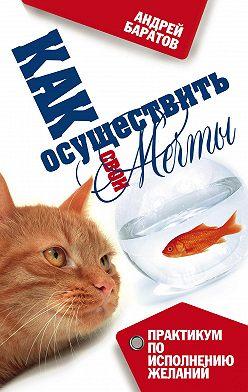 Андрей Баратов - Как осуществить свои мечты