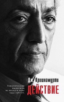 Джидду Кришнамурти - Действие. Выдержки из бесед и книг 1933–1967 гг.