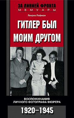 Генрих Гофман - Гитлер был моим другом. Воспоминания личного фотографа фюрера. 1920-1945