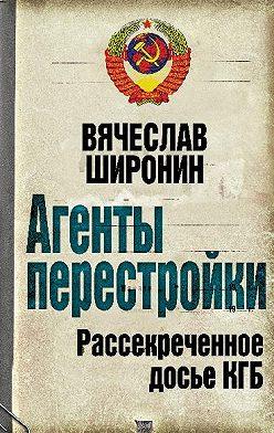 Вячеслав Широнин - Агенты перестройки. Рассекреченное досье КГБ
