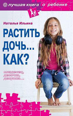 Наталья Ильина - Растить дочь… Как?