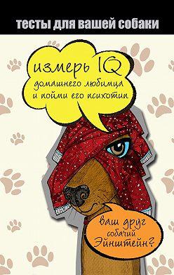 Неустановленный автор - Тесты для вашей собаки. Измерь IQ домашнего любимца и пойми его психотип