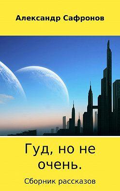 Александр Сафронов - Гуд, но не очень. Сборник рассказов