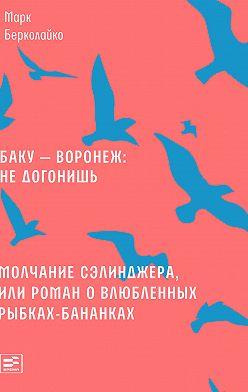 Марк Берколайко - Баку – Воронеж: не догонишь. Молчание Сэлинджера, или Роман о влюбленных рыбках-бананках