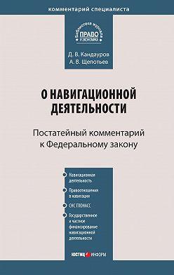 Александр Щепотьев - Комментарий к Федеральному закону «О навигационной деятельности» (постатейный)