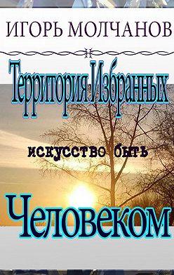 Игорь Молчанов - Территория избранных. Искусство быть человеком